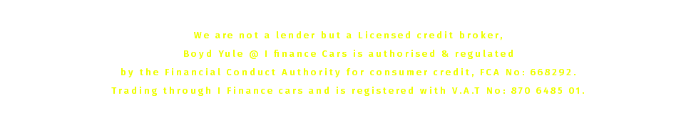 www.ifinancecars.co.uk We are not a lender but a Licensed credit broker, Boyd Yule @ I finance Cars is authorised & regulated by the Financial Conduct Authority for consumer credit, FCA No: 668292. Trading through I Finance cars and is registered with V.A.T No: 870 6485 01. Our registered office is 28 New Sneddon Street, Paisley, PA3 2AZ